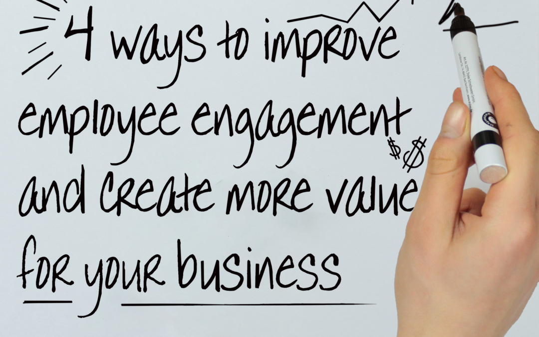 4 Ways to Improve Employee Engagement and Create More Value for Your Business
